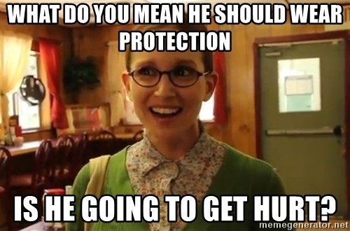 Sexually Oblivious Girl - WHAT DO YOU MEAN HE SHOULD WEAR PROTECTION IS HE GOING TO GET HURT?