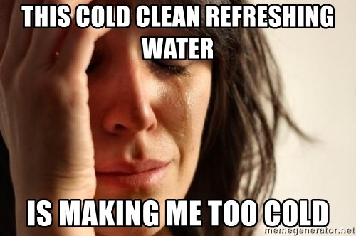 First World Problems - This cold clean refreshing water is making me too cold