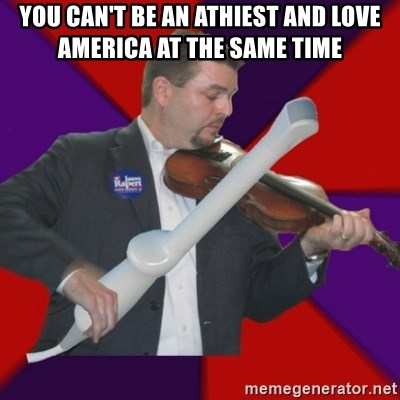 FiddlingRapert - You can't be an athiest and love america at the same time