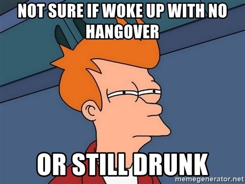 Futurama Fry - Not sure if woke up with no hangover or still drunk