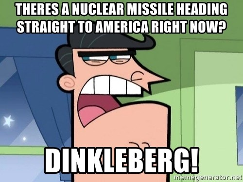 Dinkleberg - theres a nuclear missile heading straight to america right now? dinkleberg!
