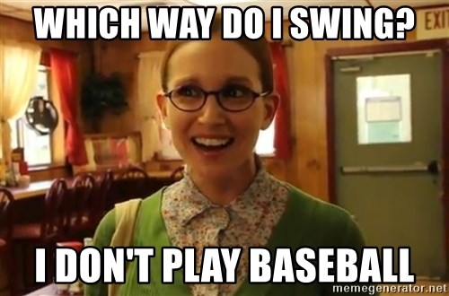 Sexually Oblivious Girl - Which way do I swing? I don't play baseball
