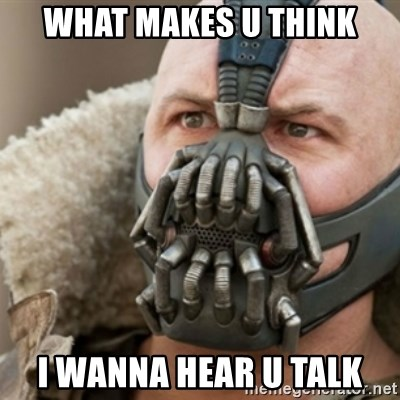 Bane - what makes u think i wanna hear u talk