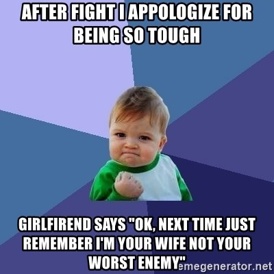 """Success Kid - after fight i appologize for being so tough girlfirend says """"ok, next time just remember i'm your wife not your worst enemy"""""""