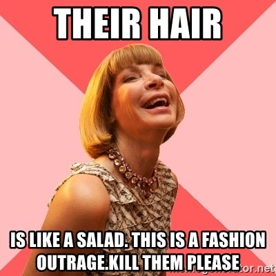 Amused Anna Wintour - their hair is like a Salad. This is a Fashion Outrage.Kill them please