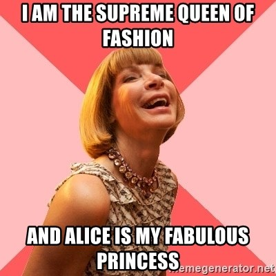 Amused Anna Wintour - I am the supreme Queen of fashion and alice is my fabulous princess