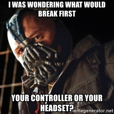 Only then you have my permission to die - I WAS WONDERING WHAT WOULD BREAK FIRST YOUR CONTROLLER OR YOUR HEADSET?