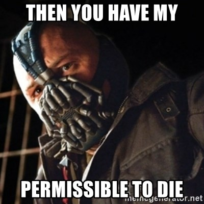 Only then you have my permission to die - THEN YOU HAVE MY PERMISSIBLE TO DIE