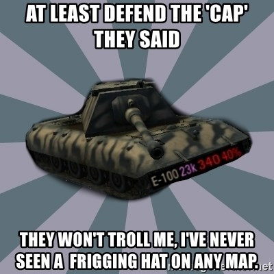 TERRIBLE E-100 DRIVER - At least defend the 'cap' they said They won't troll me, I've never seen a  frigging hat on any map.