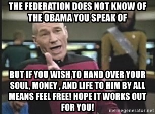 Captain Picard - the federation does not know of the obama you speak of but if you wish to hand over your soul, money , and life to him by all means feel free! Hope it works out for you!