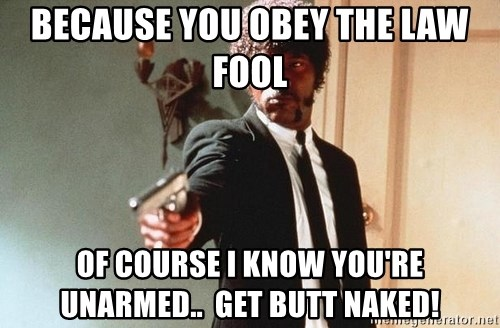 I double dare you - because you obey the law fool of course i know you're unarmed..  get butt naked!