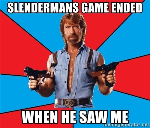 Chuck Norris  - Slendermans game ended  when he saw me