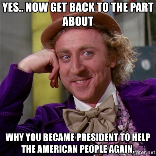 Willy Wonka - yes.. now get back to the part about why you became president to help the american people again.