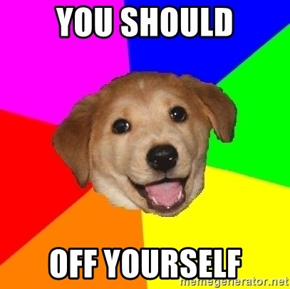 Advice Dog - you should off yourself
