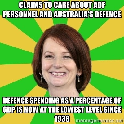 Julia Gillard - Claims to Care about ADF personnel and australia's defence defence spending as a percentage of GDP is now at the lowest level since 1938