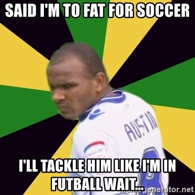 Rodolph Austin - Said I'm to fat for soccer I'll tackle him like I'm in fUtball wait...