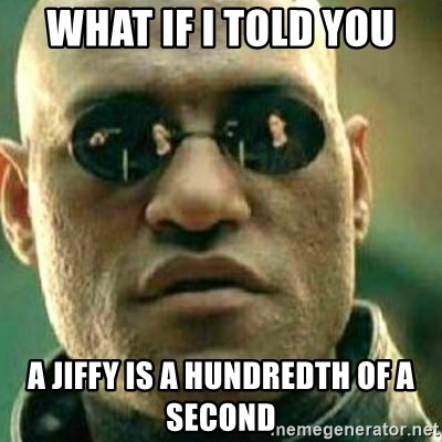 What If I Told You - What if i told you a jiffy is a hundredth of a second