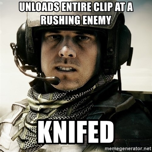 battlefield3butthurt - unloads entire clip at a rushing enemy knifed