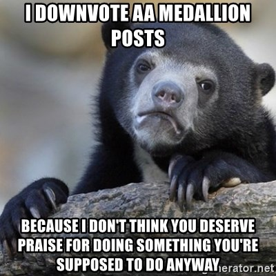Confession Bear - I downvote AA medallion posts because i don't think you deserve praise for doing something you're supposed to do anyway