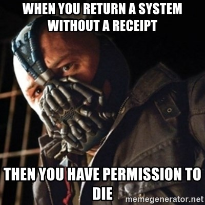 Only then you have my permission to die - WHEN YOU RETURN A SYSTEM WITHOUT A RECEIPT  THEN YOU HAVE PERMISSION TO DIE