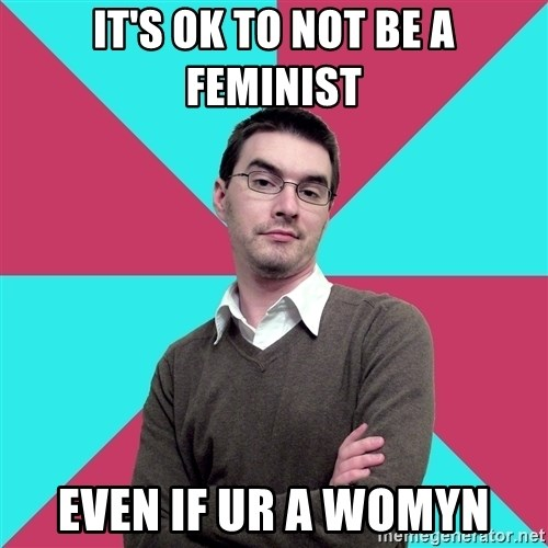 Privilege Denying Dude - It's ok to not be a feminist even if ur a womyn