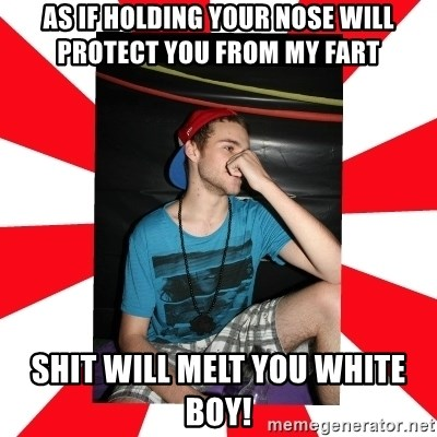 Raurie Brown - as if holding your nose will protect you from my fart shit will melt you white boy!