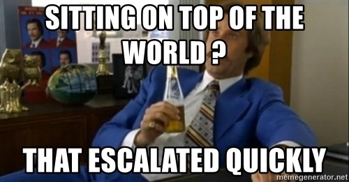 That escalated quickly-Ron Burgundy - SITTING ON TOP OF THE WORLD ?  THAT ESCALATED QUICKLY