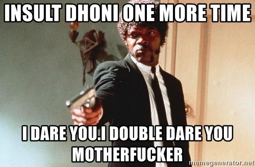 I double dare you - Insult Dhoni one more time I dare you.I double dare you motherfucker