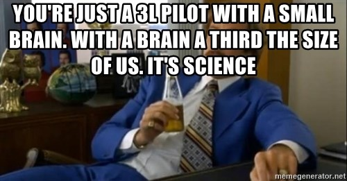 That escalated quickly-Ron Burgundy - You're just a 3l pilot with a small brain. With a brain a third the size of us. It's science