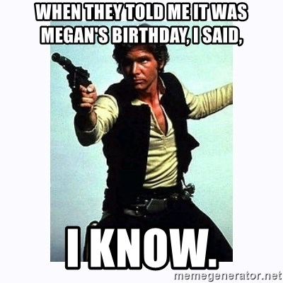 Han Solo - When they told me it was Megan's birthday, I said, I know.