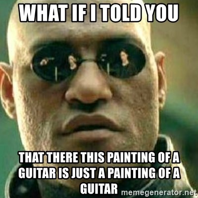 What If I Told You - what if i told you  that there this painting of a guitar is just a painting of a guitar