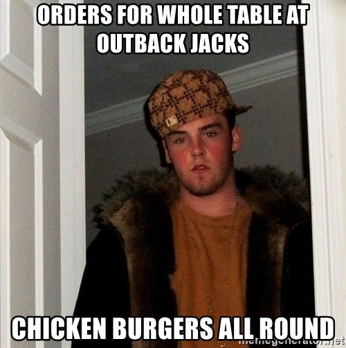 Scumbag Steve - orders for whole table at outback jacks chicken burgers all round