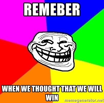 Trollface - remeber when we thought that we will win