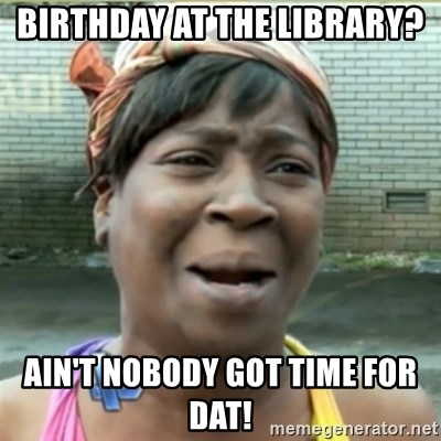 Ain't Nobody got time fo that - birthday at the library? ain't nobody got time for dat!