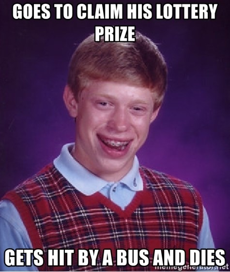 Bad Luck Brian - goes to claim his lottery prize gets hit by a bus and dies