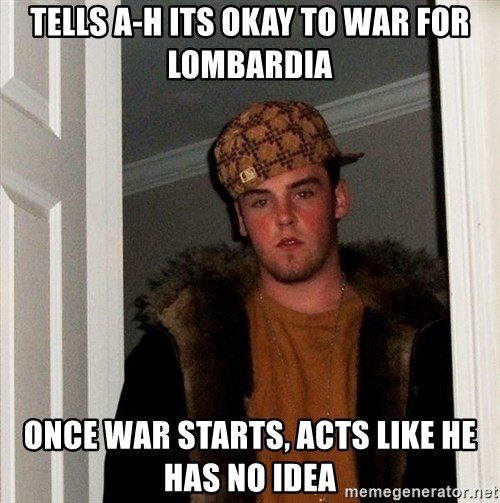 Scumbag Steve - Tells A-H its okay to war for Lombardia Once war starts, acts like he has no idea