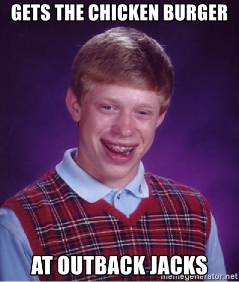 Bad Luck Brian - Gets the chicken burger at outback jacks