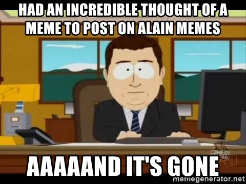 south park aand it's gone - Had an incredible thought of a meme to post on alain memes aaaaand it's gone