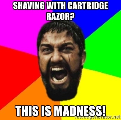 sparta - Shaving with cartridge razor? This is madness!
