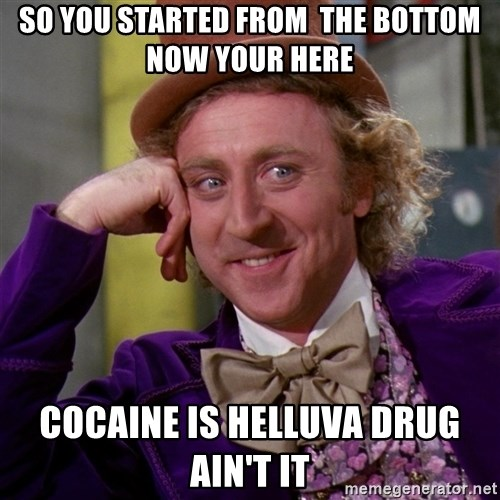 Willy Wonka - So you started from  the bottom now your here cocaine is helluva drug ain't it