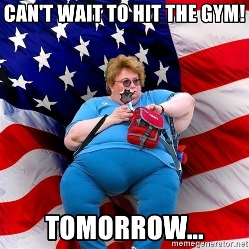 Obese American - CAN'T WAIT TO HIT THE GYM! TOMORROW...