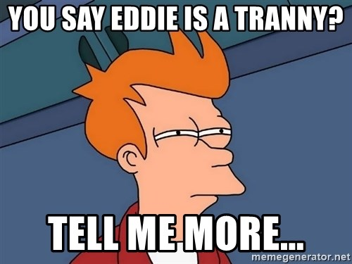 Futurama Fry - YOU Say Eddie is a Tranny? Tell Me More...