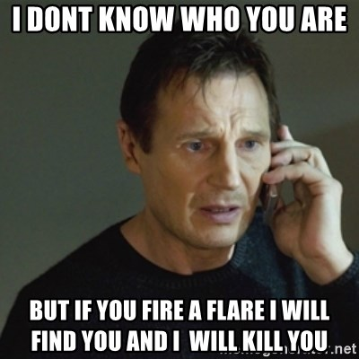 taken meme - I dont know who you are  But if you fire a flare i will find you and i  will kill you