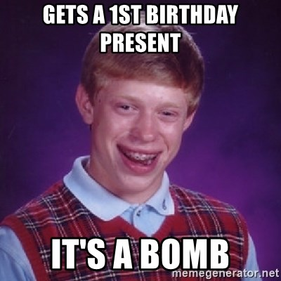 Bad Luck Brian - GETS A 1ST BIRTHDAY PRESENT  IT'S A BOMB
