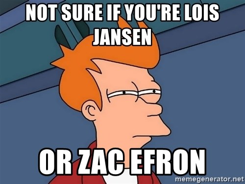 Futurama Fry - not sure if you're lois jansen or zac efron