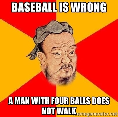 Wise Confucius - BASEBALL IS WRONG   A MAN WITH FOUR BALLS DOES NOT WALK