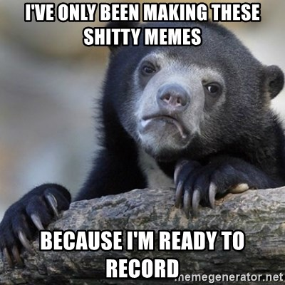 Confession Bear - I've only been making these shitty memes Because i'm ready to record