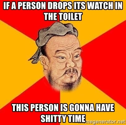 Wise Confucius - IF A PERSON DROPS ITS WATCH IN THE TOILET THIS PERSON IS GONNA HAVE SHITTY TIME