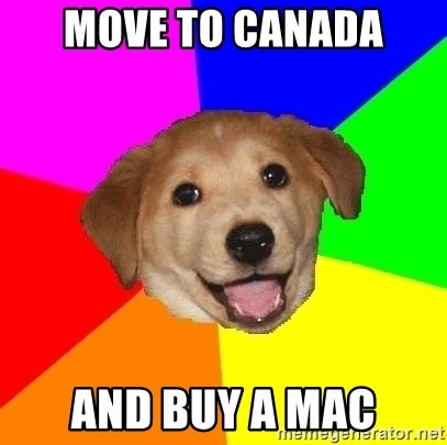 Advice Dog - move to canada and buy a mac