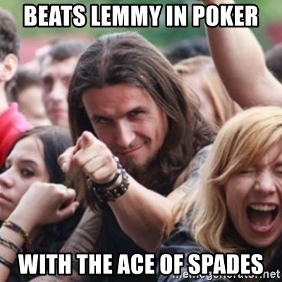 Ridiculously Photogenic Metalhead - beats lemmy in poker with the ace of spades